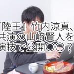 『陸王』竹内涼真、共演の山﨑賢人を演技で公開〇〇?