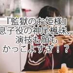 『監獄のお姫様』息子役の神尾楓珠、演技も顔もかっこよすぎ!?