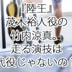 『陸王』茂木裕人役の竹内涼真。走る演技は代役じゃないの?