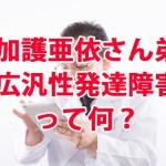 加護亜依さんの弟の「広汎性発達障害」って何?原因や治療法は?