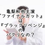 亀梨和也主演『ファイナルカット』はブラックリベンジのパクリなの?