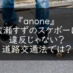 『anone』広瀬すずのスケボーは違反じゃない?道路交通法では?