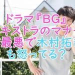 ドラマ『BG』エキストラのマナーが最悪で木村拓哉も怒ってる?