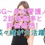 『BG~身辺警護人』2話の視聴率と評価・感想!菜々緒が大活躍!
