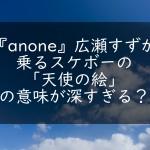 『anone』広瀬すずが乗るスケボーの天使の絵の意味が深すぎる?