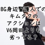 BG身辺警護人でのキムタクのアクションはV6岡田よりも劣ってる?