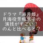 ドラマ『海月姫』月海役芳根京子の演技がすごい!のんと比べると?