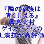 『隣の家族は青く見える』眞島北村ゲイカップルのBL演技が高評価?