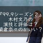 『99.9シーズン2』木村文乃の演技と評価は?榮倉奈々のがいい?