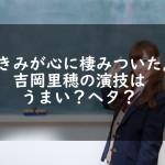 『きみが心に棲みついた』吉岡里穂の演技はうまい?ヘタ?