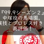 『99.9シーズン2』中塚役の馬場園。演技とプロレス好きが高評価!