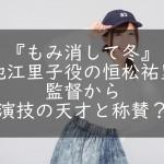 『もみ消して冬』池江里子役の恒松祐里。監督から演技の天才と称賛?