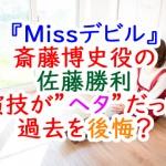Missデビル:斎藤博史役佐藤勝利。演技ヘタだった過去を後悔?