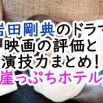 岩田剛典のドラマ映画の評価と演技力まとめ!「崖っぷちホテル」
