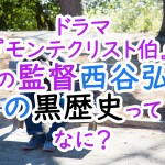ドラマ『モンテクリスト伯』の監督西谷弘の黒歴史ってなに?