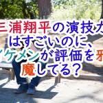 三浦翔平の演技力はすごいのに、イケメンが評価を邪魔してる?