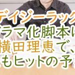デイジーラック:ドラマ化脚本に横田理恵で、またもヒットの予感?