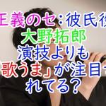 正義のセ:彼氏役大野拓郎、演技よりも「歌うま」が注目されてる?