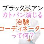 """ブラックペアン:カトパン演じる""""治験コーディネーター""""って何?"""