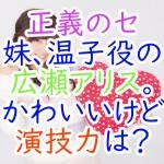 正義のセ:妹、温子役の広瀬アリス。かわいいけど演技力は?