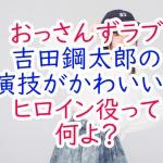 おっさんずラブ吉田鋼太郎の演技がかわいい?ヒロイン役って何よ?