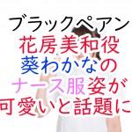 ブラックペアン:花房美和役葵わかなのナース服姿が可愛いと話題に!