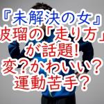 『未解決の女』波瑠の「走り方」が話題?変?かわいい?運動苦手?