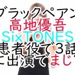 ブラックペアン:高地優吾(SixTONES)患者役で3話に出演でまじ?