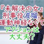 『未解決の女』刑事役波瑠。運動神経なくてアクションは大丈夫?