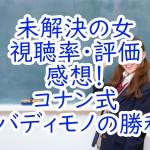未解決の女:視聴率・評価・感想!コナン式女バディモノの勝利!