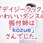 『デイジーラック』かわいいダンスの振付師は「kozue」さんでした。