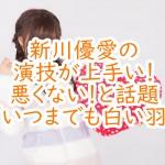 新川優愛の演技が上手い!悪くない!と話題『いつまでも白い羽』