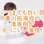 『いつまでも白い羽』菱川拓海役の清原翔がかっこいい演技!