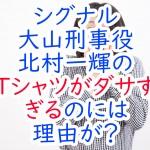 シグナル大山刑事役北村一輝のTシャツがダサすぎるのには理由が?