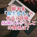脚本家「森下佳子」の作品と評価。綾瀬はるかさんとの関係は?
