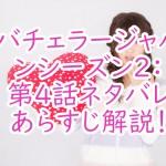 一番詳しい!バチェラージャパンシーズン2第4話のネタバレ!