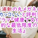 井浦新の丸メガネがカッコいいと評判!ドラマ『健康で文化的な最低限度の生活』