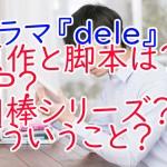 ドラマ『dele』原作と脚本は誰?SP?相棒シリーズ?