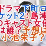 ドラマ下町ロケット2の島津のキャスト女優は誰?予想は小池栄子か考察