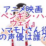 アニメ映画『ペンギンハイウェイ』ハマモトさん役の声優は誰?