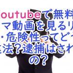 Youtubeで無料ドラマ動画を見るリスク・危険性ってどう?違法?逮捕はされるの?
