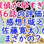 探偵が早すぎる第6話の評価評判・感想!城之内(佐藤寛太)がまさかの?