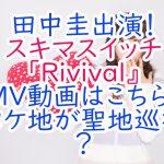 田中圭出演!スキマスイッチ「Rivival』MV動画はこちら!ロケ地が聖地巡礼?