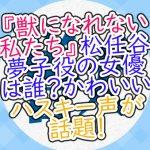 獣になれない私たち松任谷夢子役の女優は誰?かわいいハスキー声が話題!