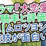 ドラマ『大恋愛』視聴率と評価感想!ムロツヨシの演技が面白い?