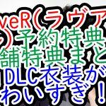 LoveR(ラヴアール)予約特典と店舗特典まとめ!DLC衣装がかわいすぎ!