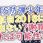 BTS防弾少年団は紅白2018に出る出ない?謝罪があれば可能性も?