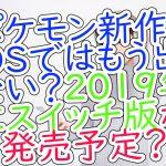 ポケモン新作3DSではもう出ない?2019年にスイッチ版が発売予定?